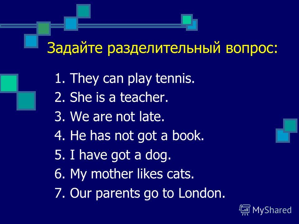 Examples: They can play tennis, cant they? She is a teacher, isnt she? We are not late, are we? He has not got a book, has he? I have got a dog, have not I? My mother likes cats, doesnt she? Our parents go to London, dont they?