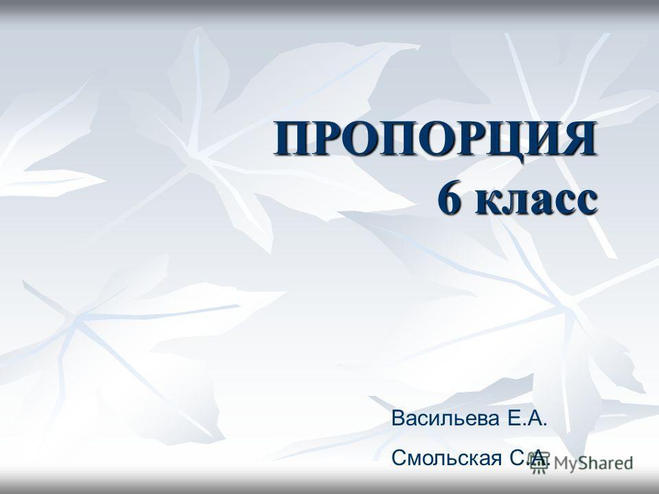 ПРОПОРЦИЯ 6 класс Васильева Е.А. Смольская С.А.