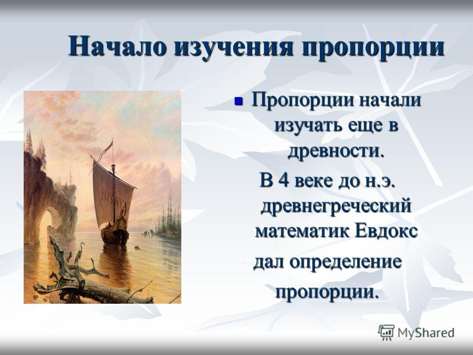 Начало изучения пропорции Пропорции начали изучать еще в древности. Пропорции начали изучать еще в древности. В 4 веке до н.э. древнегреческий математик Евдокс дал определение пропорции.