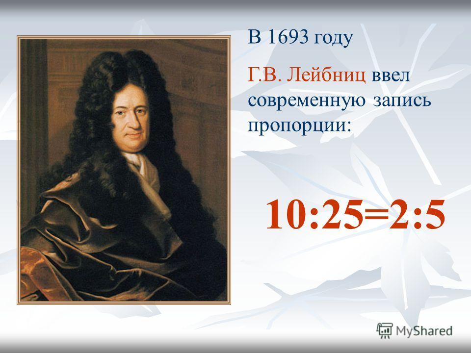 В 1693 году Г.В. Лейбниц ввел современную запись пропорции: 10:25=2:5