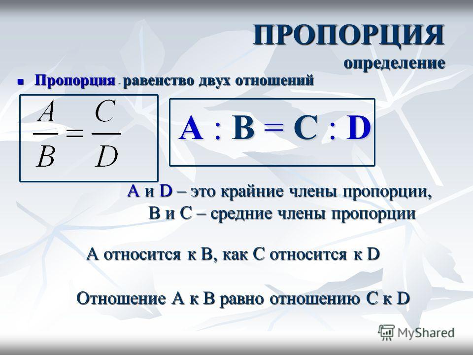 ПРОПОРЦИЯ определение Пропорция - равенство двух отношений Пропорция - равенство двух отношений A и D – это крайние члены пропорции, A и D – это крайние члены пропорции, B и C – средние члены пропорции B и C – средние члены пропорции A относится к B,