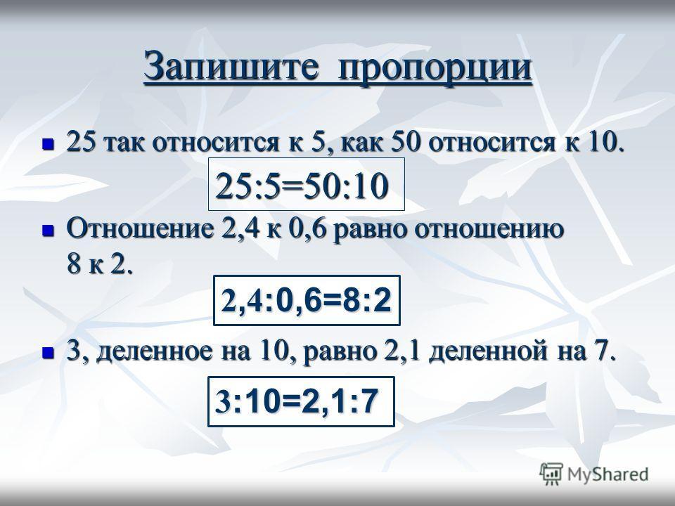 Запишите пропорции 25 так относится к 5, как 50 относится к 10. 25 так относится к 5, как 50 относится к 10. Отношение 2,4 к 0,6 равно отношению 8 к 2. Отношение 2,4 к 0,6 равно отношению 8 к 2. 3, деленное на 10, равно 2,1 деленной на 7. 3, деленное