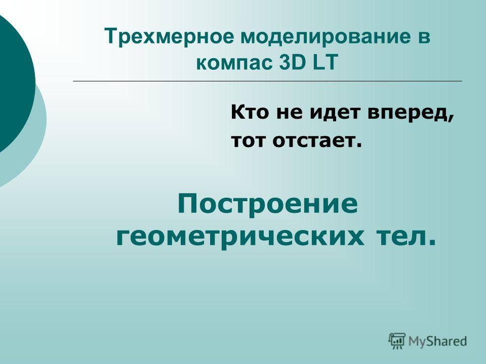 Трехмерное моделирование в компас 3D LT Кто не идет вперед, тот отстает. Построение геометрических тел.