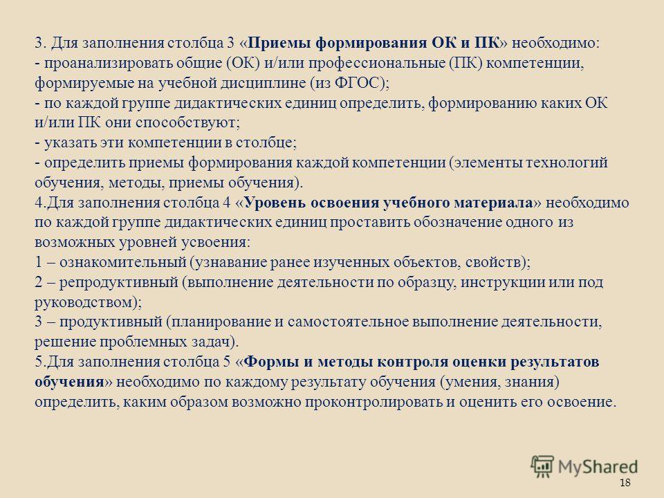 3. Для заполнения столбца 3 «Приемы формирования ОК и ПК» необходимо: - проанализировать общие (ОК) и/или профессиональные (ПК) компетенции, формируемые на учебной дисциплине (из ФГОС); - по каждой группе дидактических единиц определить, формированию
