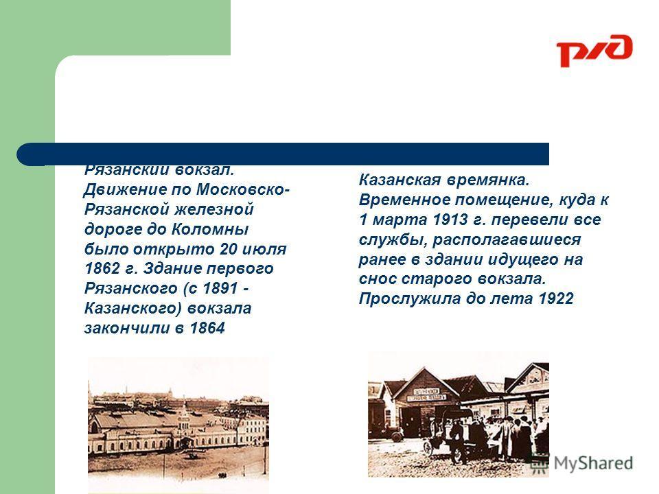 Рязанский вокзал. Движение по Московско- Рязанской железной дороге до Коломны было открыто 20 июля 1862 г. Здание первого Рязанского (с 1891 - Казанского) вокзала закончили в 1864 Казанская времянка. Временное помещение, куда к 1 марта 1913 г. переве