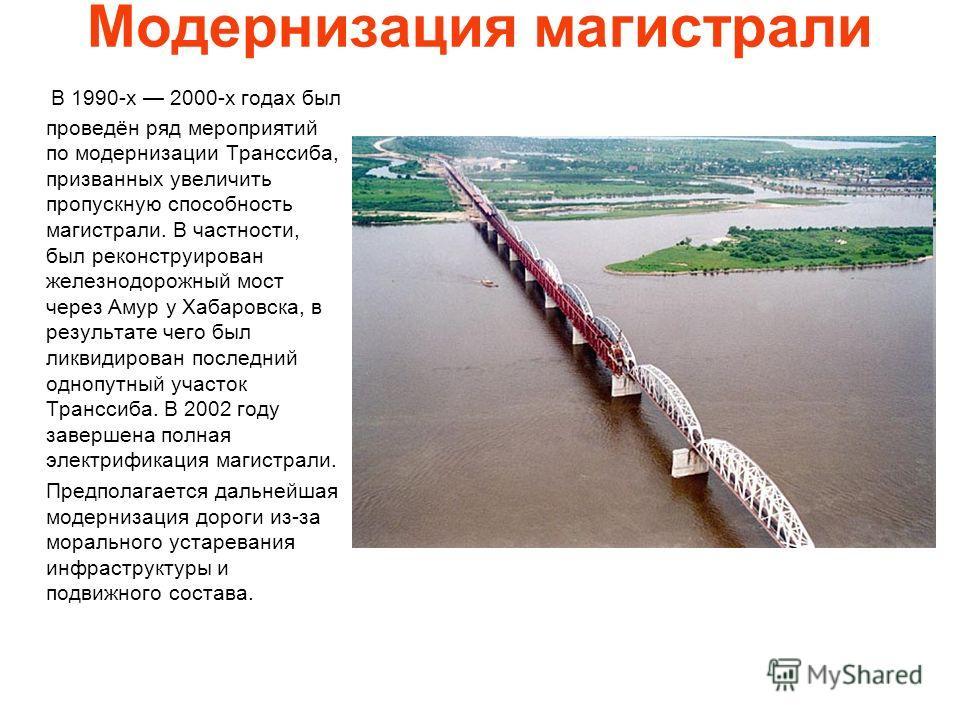 Модернизация магистрали В 1990-х 2000-х годах был проведён ряд мероприятий по модернизации Транссиба, призванных увеличить пропускную способность магистрали. В частности, был реконструирован железнодорожный мост через Амур у Хабаровска, в результате