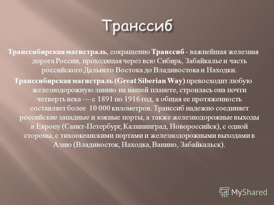 Транссибирская магистраль, сокращенно Транссиб - важнейшая железная дорога России, проходящая через всю Сибирь, Забайкалье и часть российского Дальнего Востока до Владивостока и Находки. Транссибирская магистраль (Great Siberian Way) превосходит любу