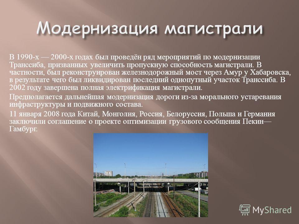 В 1990- х 2000- х годах был проведён ряд мероприятий по модернизации Транссиба, призванных увеличить пропускную способность магистрали. В частности, был реконструирован железнодорожный мост через Амур у Хабаровска, в результате чего был ликвидирован