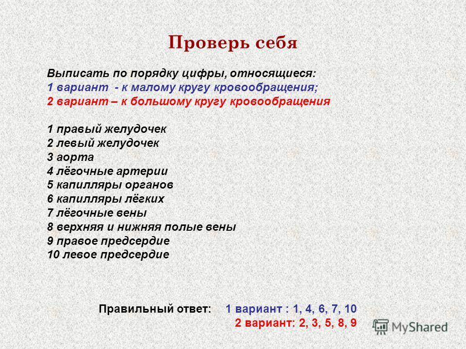 Проверь себя Выписать по порядку цифры, относящиеся: 1 вариант - к малому кругу кровообращения; 2 вариант – к большому кругу кровообращения 1 правый желудочек 2 левый желудочек 3 аорта 4 лёгочные артерии 5 капилляры органов 6 капилляры лёгких 7 лёгоч