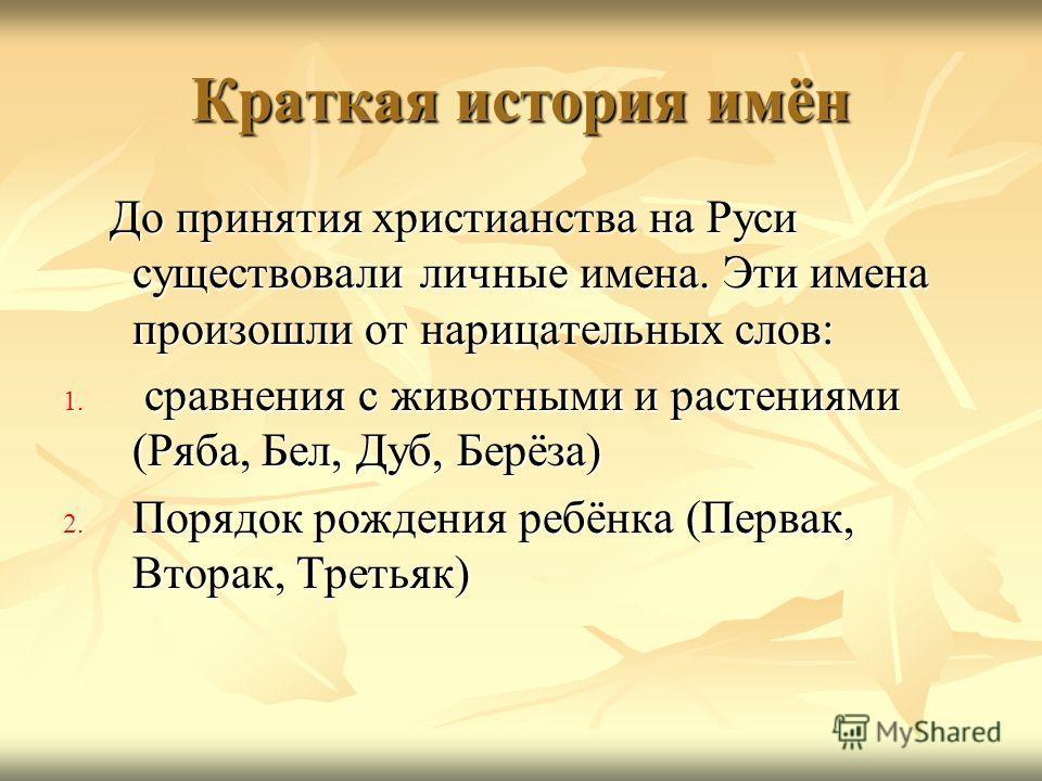 Краткая история имён До принятия христианства на Руси существовали личные имена. Эти имена произошли от нарицательных слов: До принятия христианства на Руси существовали личные имена. Эти имена произошли от нарицательных слов: 1. сравнения с животным