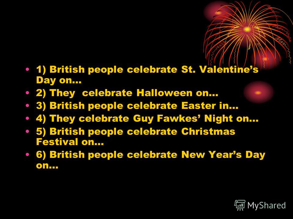1) British people celebrate St. Valentines Day on… 2) They celebrate Halloween on… 3) British people celebrate Easter in… 4) They celebrate Guy Fawkes Night on… 5) British people celebrate Christmas Festival on… 6) British people celebrate New Years