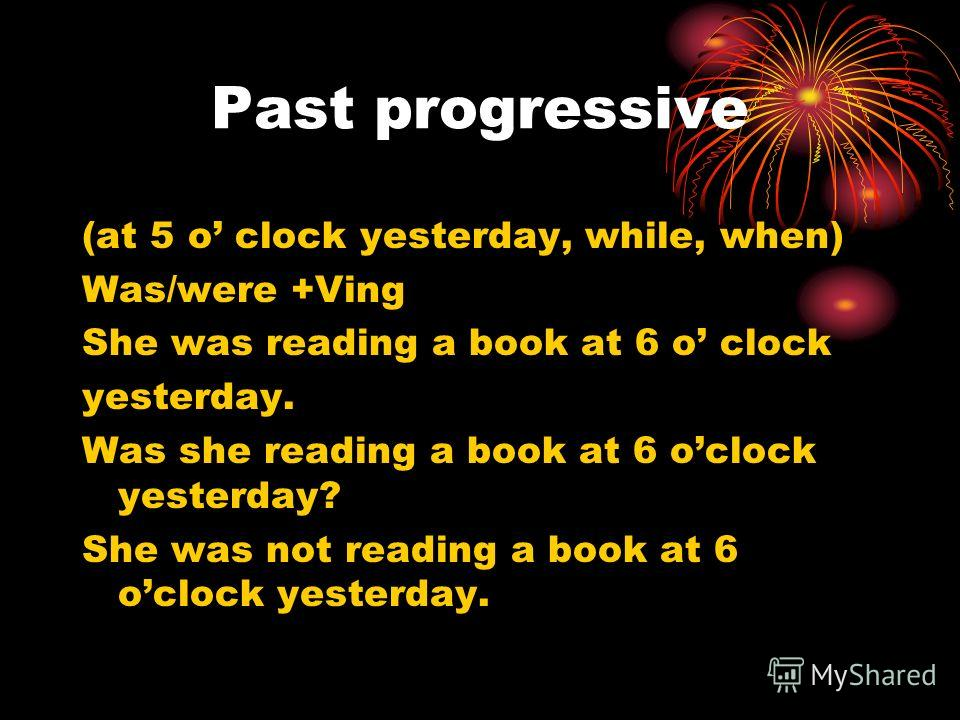 Past progressive (at 5 o clock yesterday, while, when) Was/were +Ving She was reading a book at 6 o clock yesterday. Was she reading a book at 6 oclock yesterday? She was not reading a book at 6 oclock yesterday.