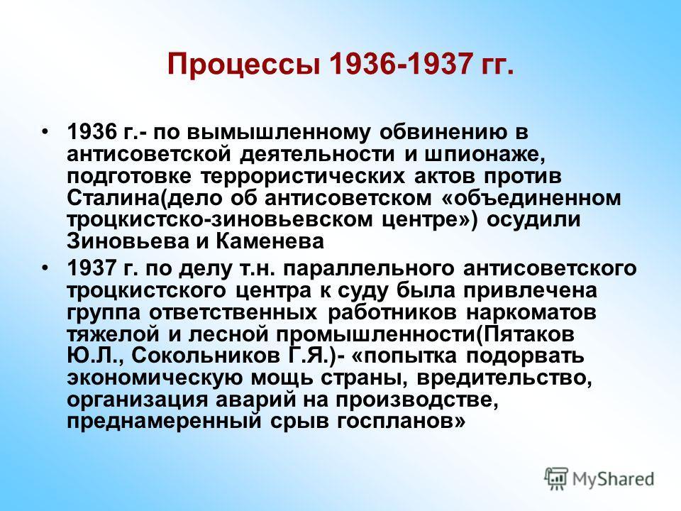 Процессы 1936-1937 гг. 1936 г.- по вымышленному обвинению в антисоветской деятельности и шпионаже, подготовке террористических актов против Сталина(дело об антисоветском «объединенном троцкистско-зиновьевском центре») осудили Зиновьева и Каменева 193