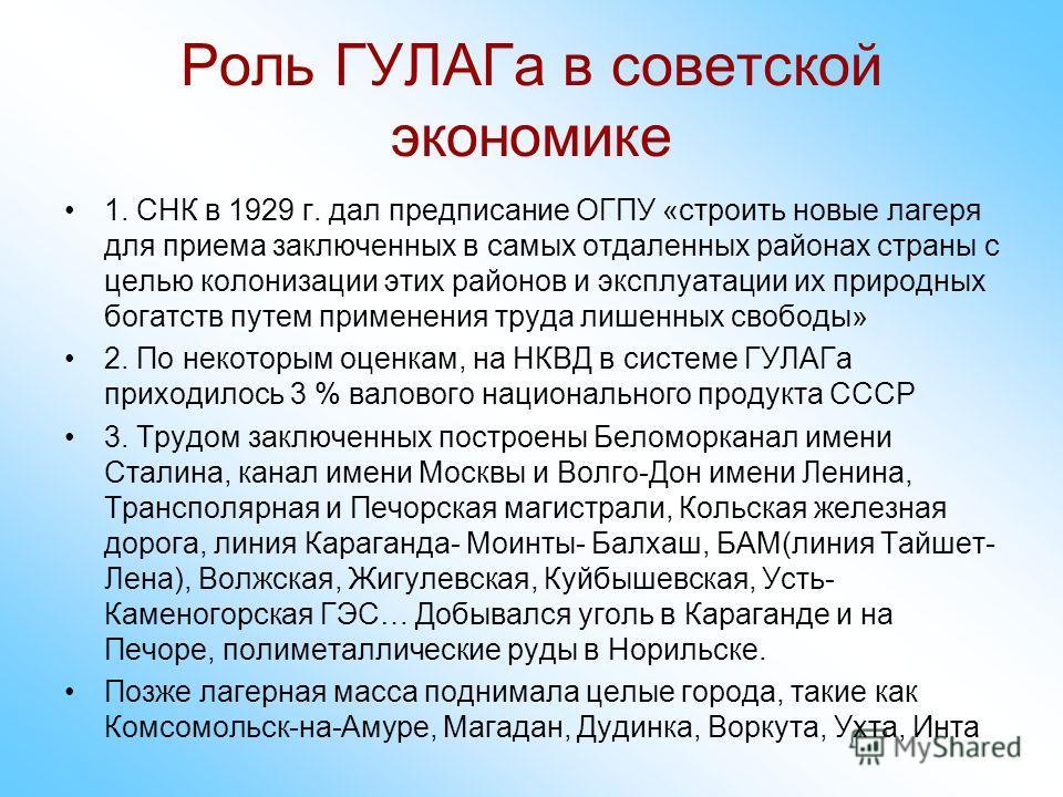 Роль ГУЛАГа в советской экономике 1. СНК в 1929 г. дал предписание ОГПУ «строить новые лагеря для приема заключенных в самых отдаленных районах страны с целью колонизации этих районов и эксплуатации их природных богатств путем применения труда лишенн