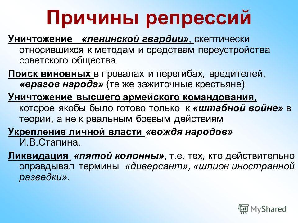 Причины репрессий Уничтожение «ленинской гвардии», скептически относившихся к методам и средствам переустройства советского общества Поиск виновных в провалах и перегибах, вредителей, «врагов народа» (те же зажиточные крестьяне) Уничтожение высшего а