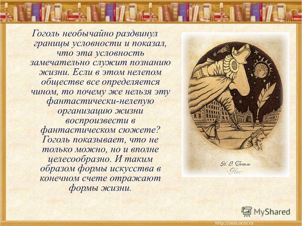 Гоголь необычайно раздвинул границы условности и показал, что эта условность замечательно служит познанию жизни. Если в этом нелепом обществе все определяется чином, то почему же нельзя эту фантастически-нелепую организацию жизни воспроизвести в фант