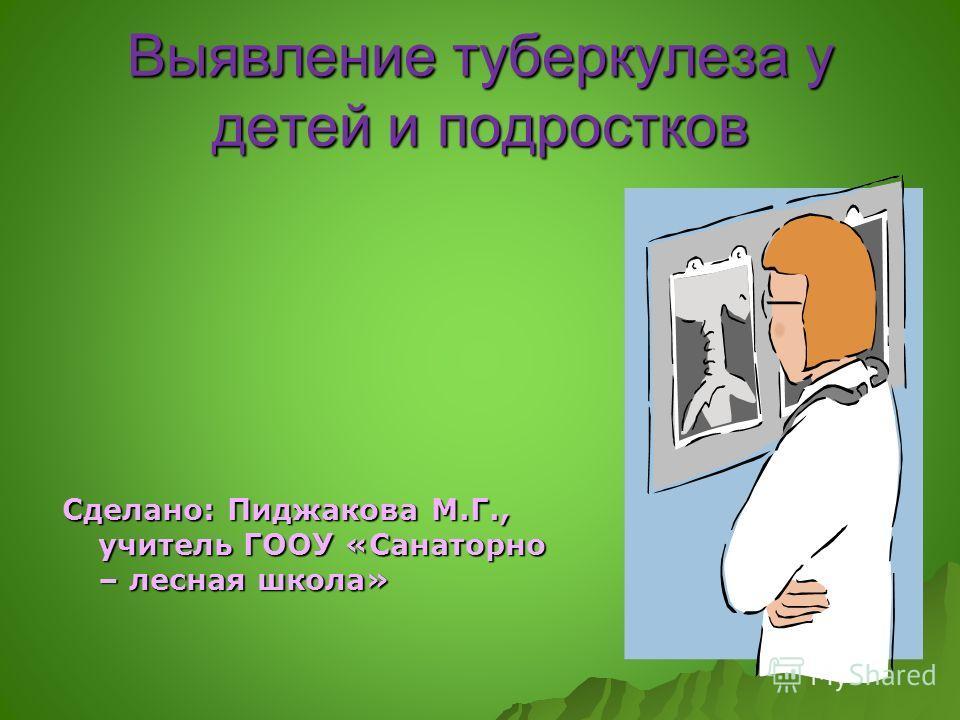 Выявление туберкулеза у детей и подростков Сделано: Пиджакова М.Г., учитель ГООУ «Санаторно – лесная школа»