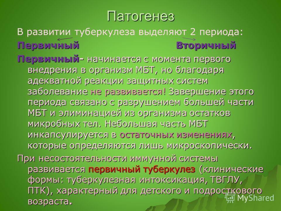 Патогенез В развитии туберкулеза выделяют 2 периода: Первичный Вторичный Первичный- начинается с момента первого внедрения в организм МБТ, но благодаря адекватной реакции защитных систем заболевание не развивается! Завершение этого периода связано с