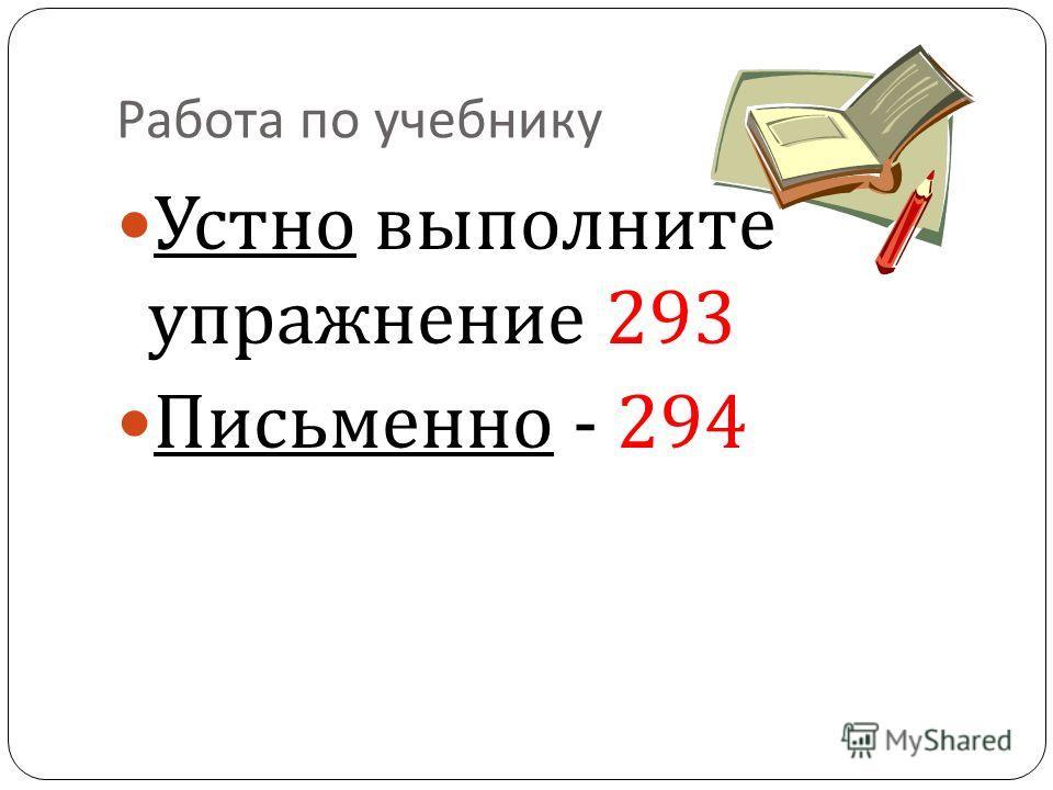 Работа по учебнику Устно выполните упражнение 293 Письменно - 294