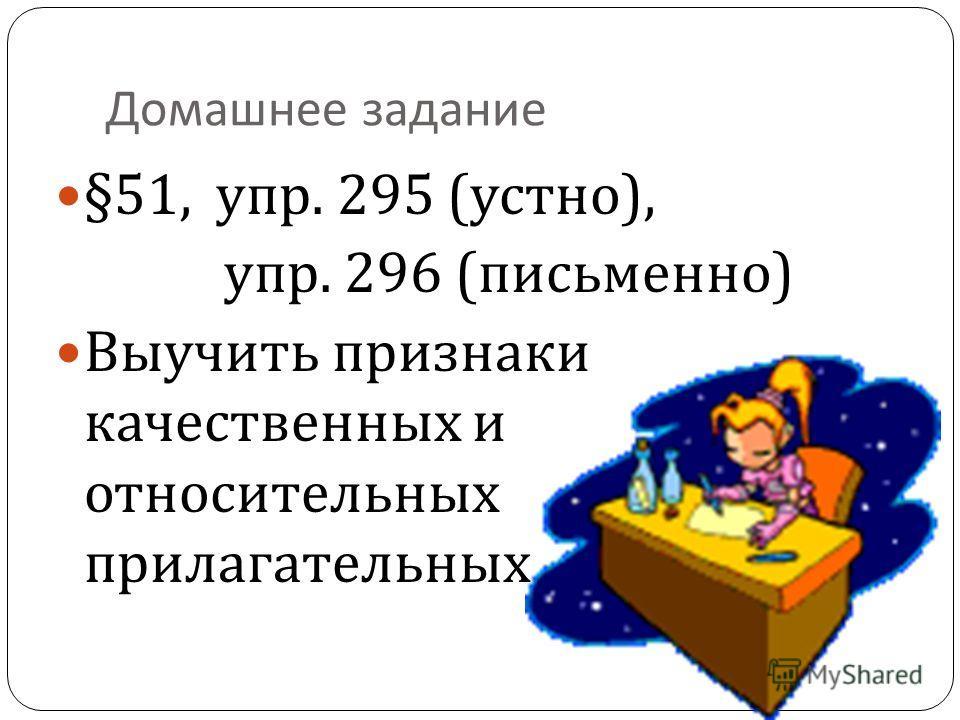 Домашнее задание §51, упр. 295 ( устно ), упр. 296 ( письменно ) Выучить признаки качественных и относительных прилагательных