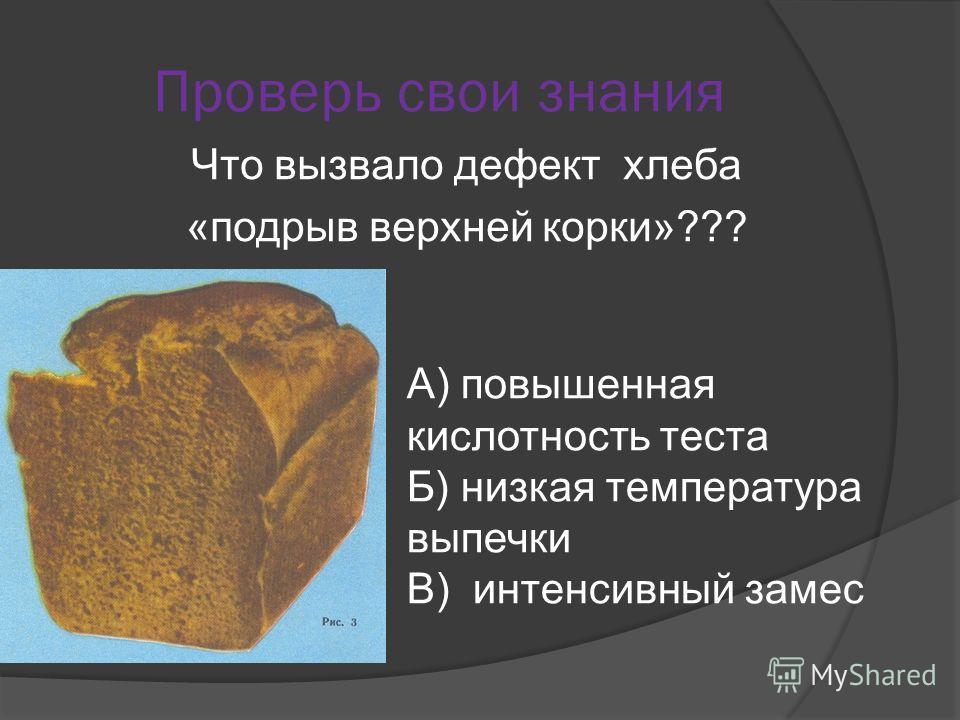 Проверь свои знания Что вызвало дефект хлеба «подрыв верхней корки»??? А) повышенная кислотность теста Б) низкая температура выпечки В) интенсивный замес