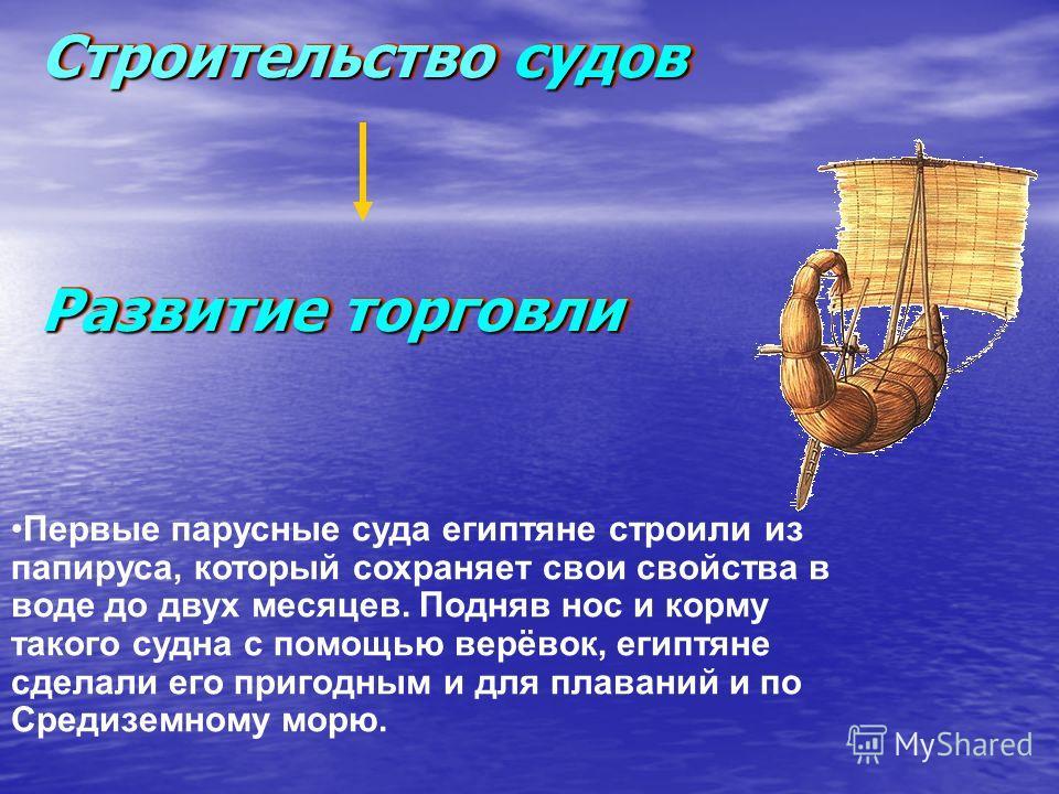 Строительство судов Развитие торговли Строительство судов Развитие торговли Первые парусные суда египтяне строили из папируса, который сохраняет свои свойства в воде до двух месяцев. Подняв нос и корму такого судна с помощью верёвок, египтяне сделали