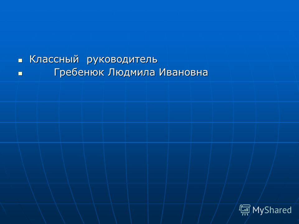 Классный руководитель Классный руководитель Гребенюк Людмила Ивановна Гребенюк Людмила Ивановна