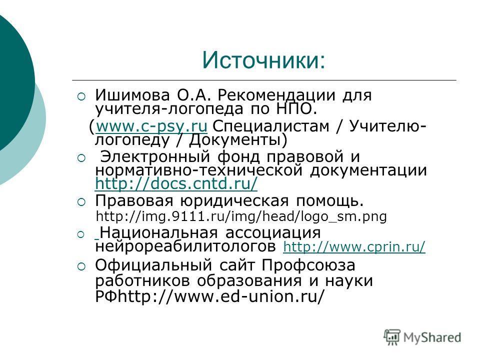 Источники: Ишимова О.А. Рекомендации для учителя-логопеда по НПО. (www.c-psy.ru Специалистам / Учителю- логопеду / Документы)www.c-psy.ru Электронный фонд правовой и нормативно-технической документации http://docs.cntd.ru/ http://docs.cntd.ru/ Правов