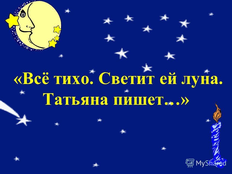 «Всё тихо. Светит ей луна. Татьяна пишет…»