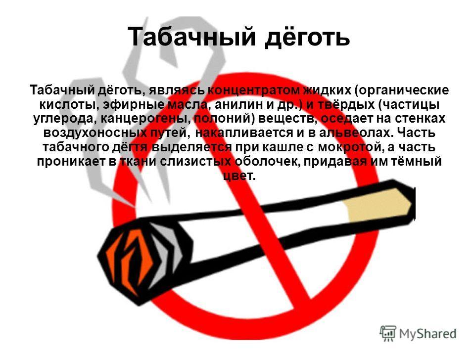 Табачный дёготь, являясь концентратом жидких (органические кислоты, эфирные масла, анилин и др.) и твёрдых (частицы углерода, канцерогены, полоний) веществ, оседает на стенках воздухоносных путей, накапливается и в альвеолах. Часть табачного дёгтя вы