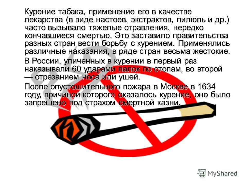 Курение табака, применение его в качестве лекарства (в виде настоев, экстрактов, пилюль и др.) часто вызывало тяжелые отравления, нередко кончавшиеся смертью. Это заставило правительства разных стран вести борьбу с курением. Применялись различные нак