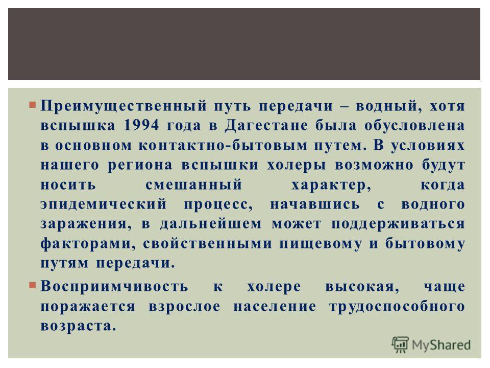 Преимущественный путь передачи – водный, хотя вспышка 1994 года в Дагестане была обусловлена в основном контактно-бытовым путем. В условиях нашего региона вспышки холеры возможно будут носить смешанный характер, когда эпидемический процесс, начавшись