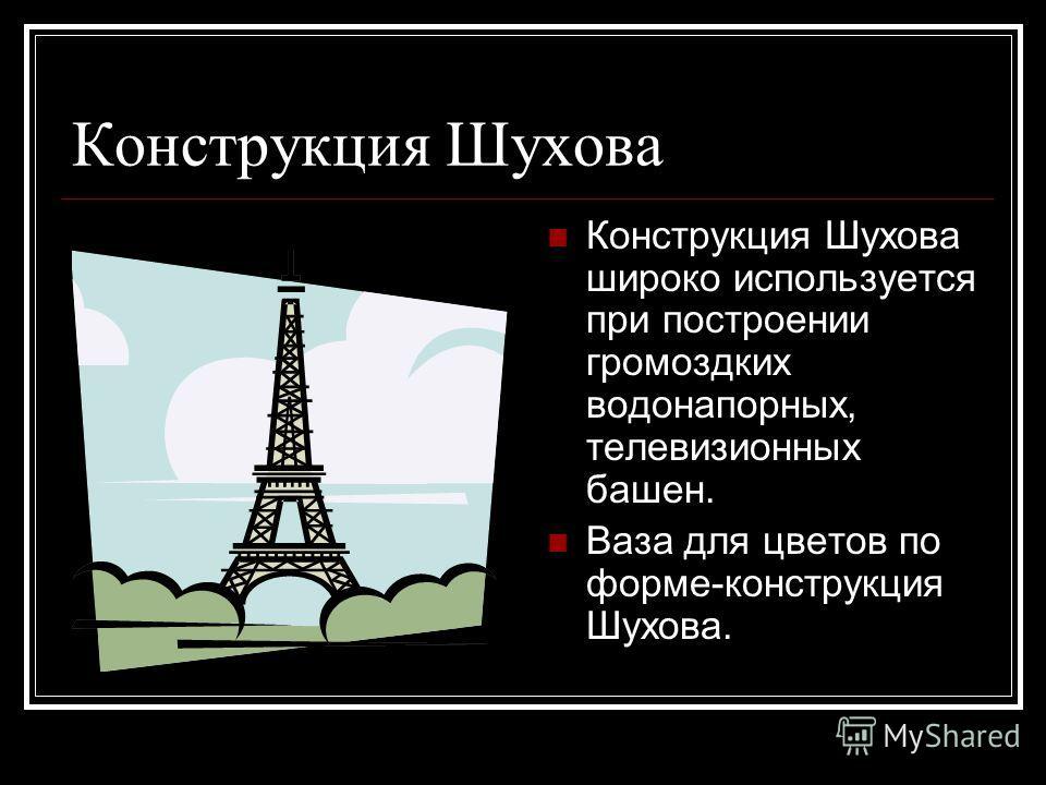 Конструкция Шухова Конструкция Шухова широко используется при построении громоздких водонапорных, телевизионных башен. Ваза для цветов по форме-конструкция Шухова.