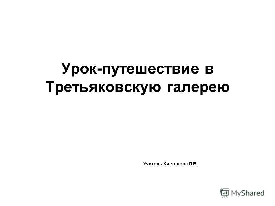 Урок-путешествие в Третьяковскую галерею Учитель Кистанова Л.В.