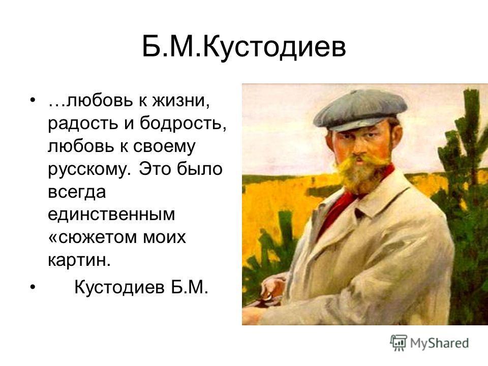 Б.М.Кустодиев …любовь к жизни, радость и бодрость, любовь к своему русскому. Это было всегда единственным «сюжетом моих картин. Кустодиев Б.М.