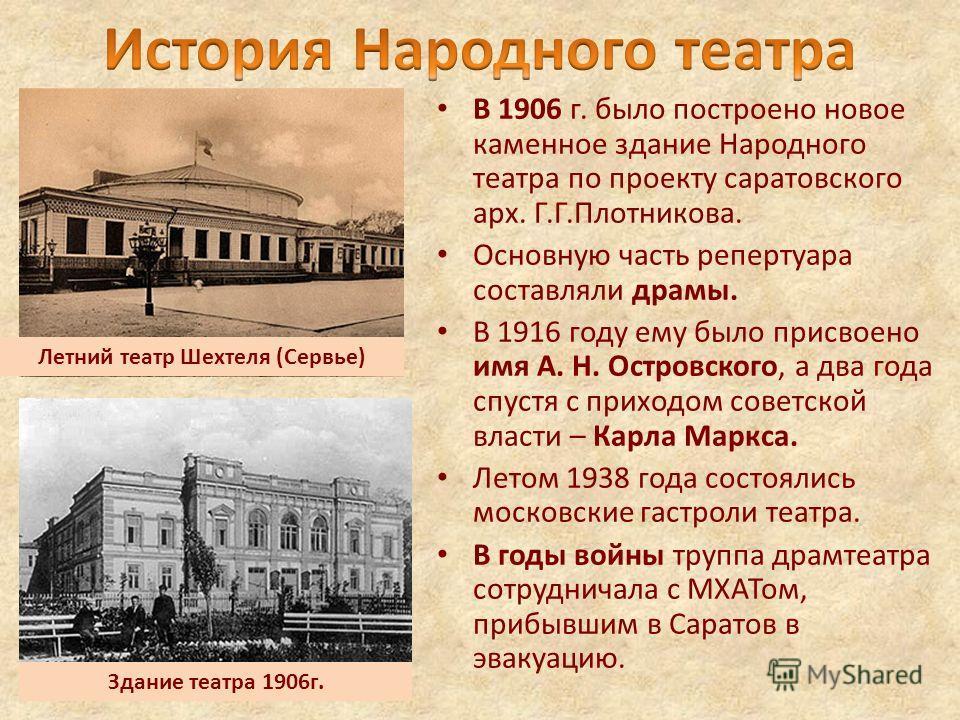 В 1906 г. было построено новое каменное здание Народного театра по проекту саратовского арх. Г.Г.Плотникова. Основную часть репертуара составляли драмы. В 1916 году ему было присвоено имя А. Н. Островского, а два года спустя с приходом советской влас