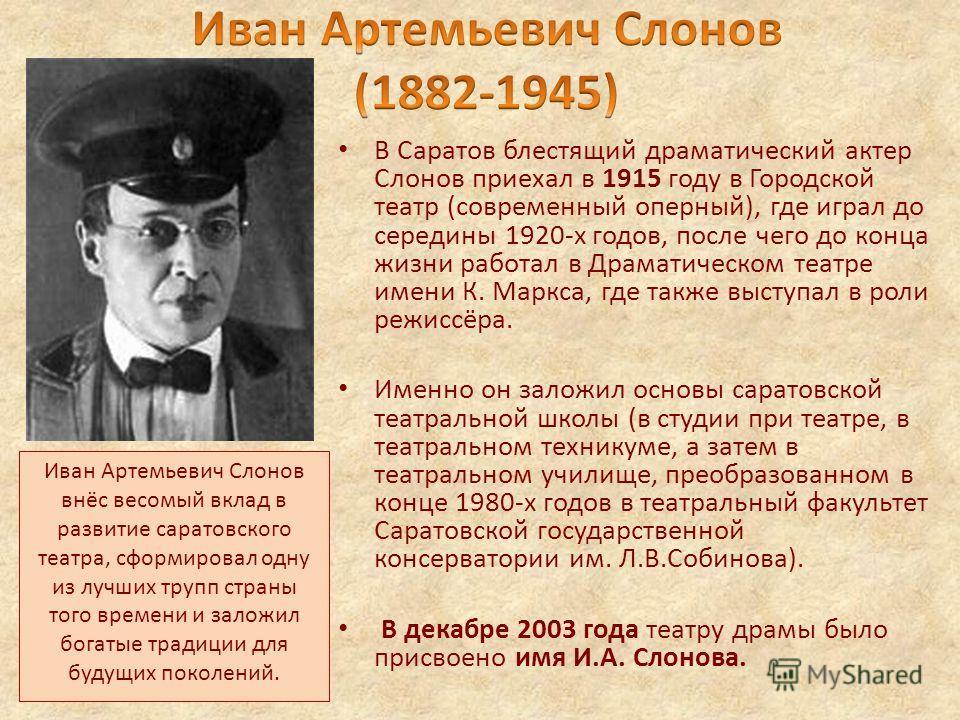 В Саратов блестящий драматический актер Слонов приехал в 1915 году в Городской театр (современный оперный), где играл до середины 1920-х годов, после чего до конца жизни работал в Драматическом театре имени К. Маркса, где также выступал в роли режисс