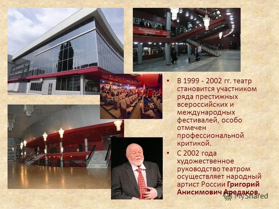 В 1999 - 2002 гг. театр становится участником ряда престижных всероссийских и международных фестивалей, особо отмечен профессиональной критикой. С 2002 года художественное руководство театром осуществляет народный артист России Григорий Анисимович Ар