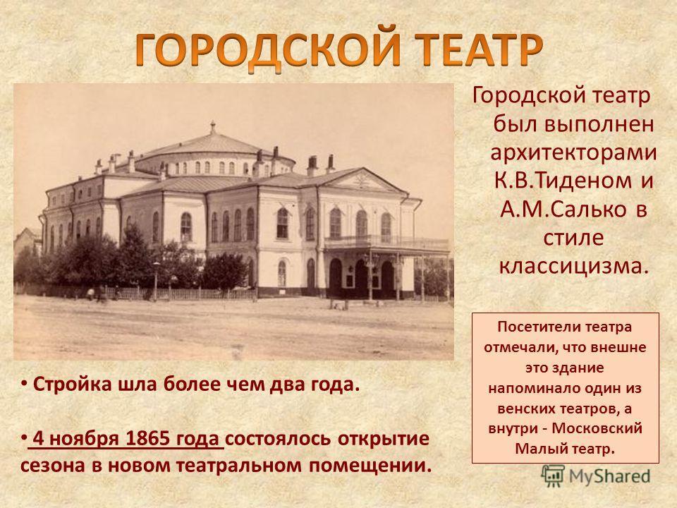 Городской театр был выполнен архитекторами К.В.Тиденом и А.М.Салько в стиле классицизма. Стройка шла более чем два года. 4 ноября 1865 года состоялось открытие сезона в новом театральном помещении. Посетители театра отмечали, что внешне это здание на
