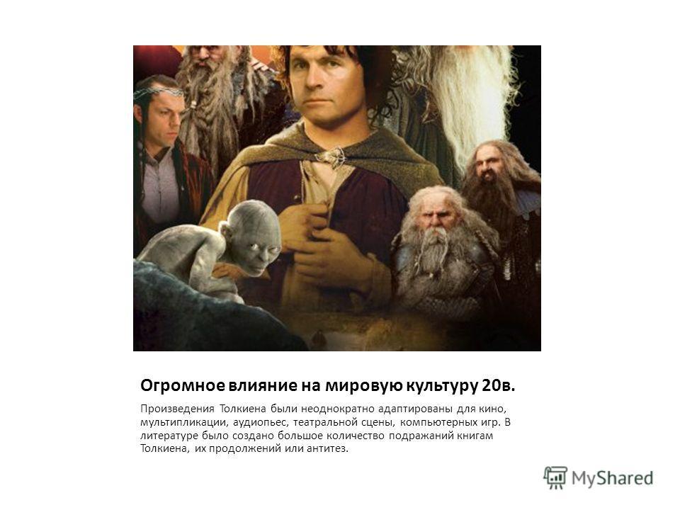 Огромное влияние на мировую культуру 20в. Произведения Толкиена были неоднократно адаптированы для кино, мультипликации, аудиопьес, театральной сцены, компьютерных игр. В литературе было создано большое количество подражаний книгам Толкиена, их продо