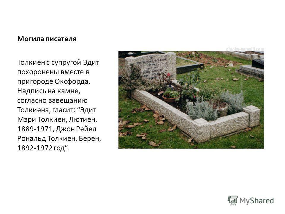 Могила писателя Толкиен с супругой Эдит похоронены вместе в пригороде Оксфорда. Надпись на камне, согласно завещанию Толкиена, гласит: Эдит Мэри Толкиен, Лютиен, 1889-1971, Джон Рейел Рональд Толкиен, Берен, 1892-1972 год.