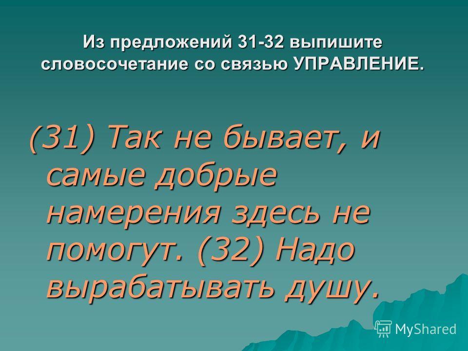 Из предложений 31-32 выпишите словосочетание со связью УПРАВЛЕНИЕ. ( 31) Так не бывает, и самые добрые намерения здесь не помогут. (32) Надо вырабатывать душу.
