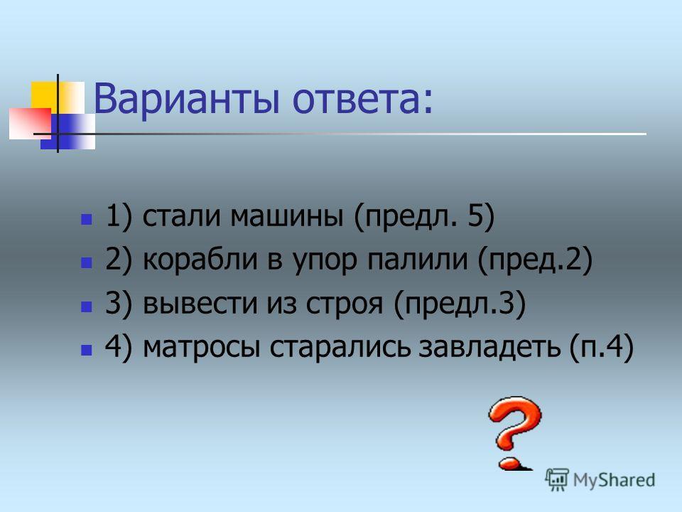 Варианты ответа: 1) стали машины (предл. 5) 2) корабли в упор палили (пред.2) 3) вывести из строя (предл.3) 4) матросы старались завладеть (п.4)