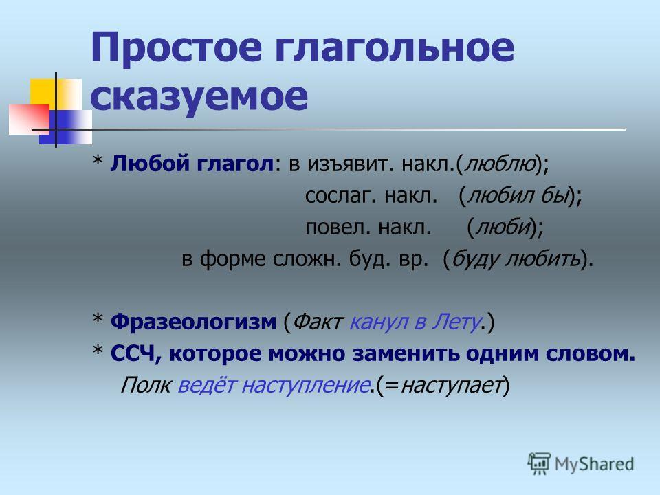 Простое глагольное сказуемое * Любой глагол: в изъявит. накл.(люблю); сослаг. накл. (любил бы); повел. накл. (люби); в форме сложн. буд. вр. (буду любить). * Фразеологизм (Факт канул в Лету.) * ССЧ, которое можно заменить одним словом. Полк ведёт нас