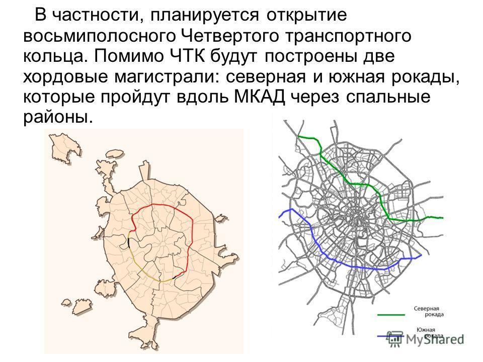 В частности, планируется открытие восьмиполосного Четвертого транспортного кольца. Помимо ЧТК будут построены две хордовые магистрали: северная и южная рокады, которые пройдут вдоль МКАД через спальные районы.