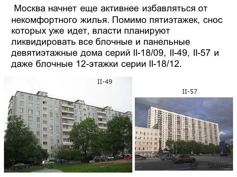 Москва начнет еще активнее избавляться от некомфортного жилья. Помимо пятиэтажек, снос которых уже идет, власти планируют ликвидировать все блочные и панельные девятиэтажные дома серий II-18/09, II-49, II-57 и даже блочные 12-этажки серии II-18/12. I