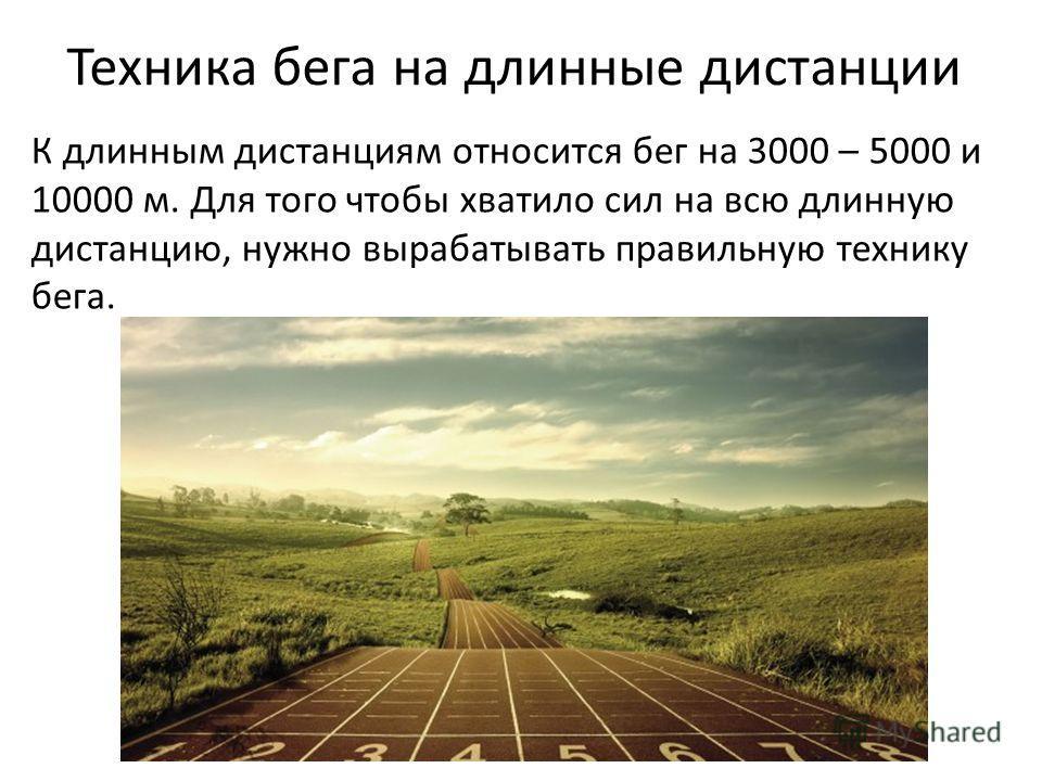Техника бега на длинные дистанции К длинным дистанциям относится бег на 3000 – 5000 и 10000 м. Для того чтобы хватило сил на всю длинную дистанцию, нужно вырабатывать правильную технику бега.