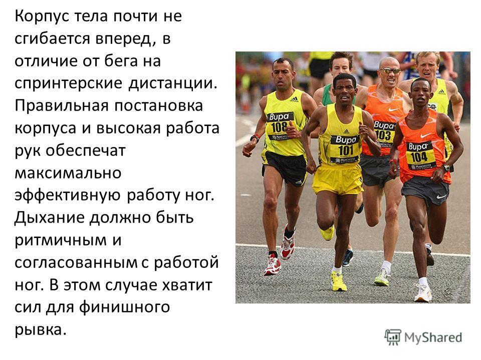 Корпус тела почти не сгибается вперед, в отличие от бега на спринтерские дистанции. Правильная постановка корпуса и высокая работа рук обеспечат максимально эффективную работу ног. Дыхание должно быть ритмичным и согласованным с работой ног. В этом с