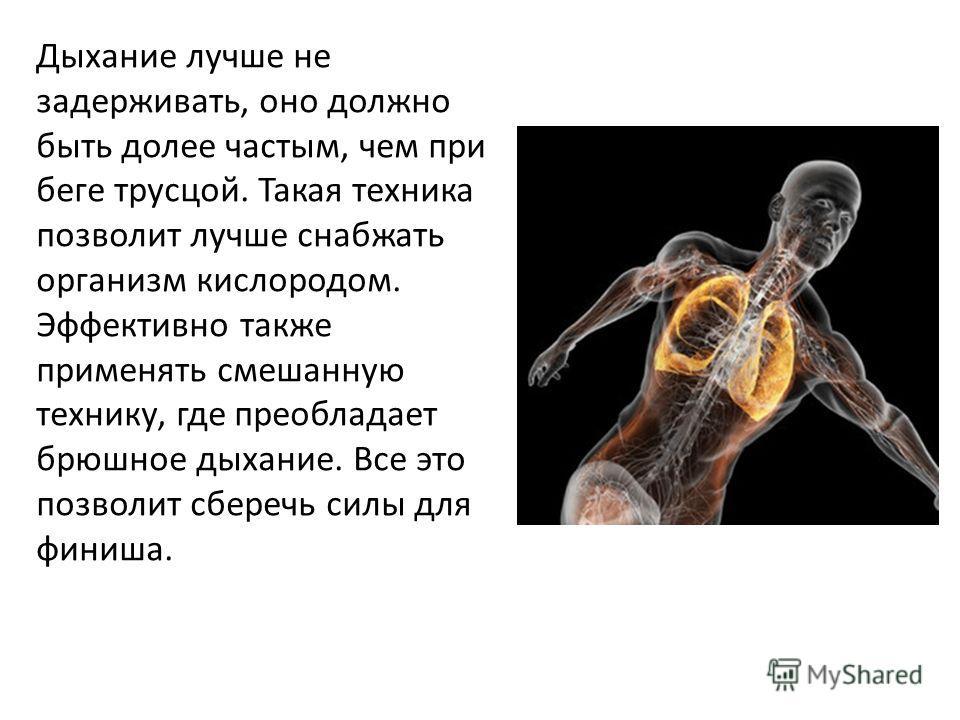 Дыхание лучше не задерживать, оно должно быть долее частым, чем при беге трусцой. Такая техника позволит лучше снабжать организм кислородом. Эффективно также применять смешанную технику, где преобладает брюшное дыхание. Все это позволит сберечь силы