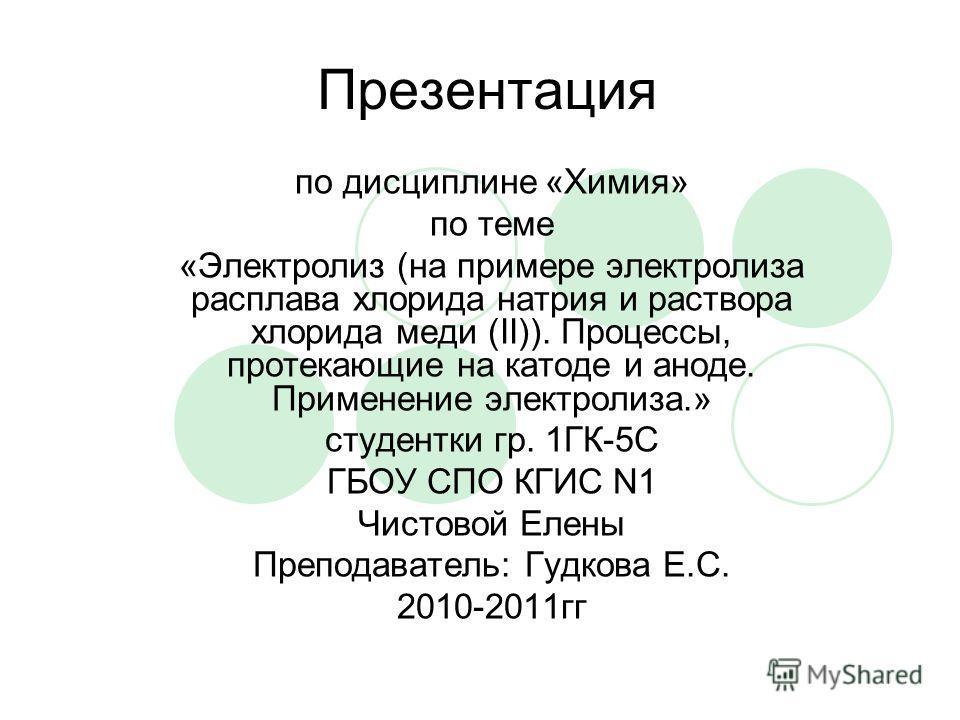 Презентация по дисциплине «Химия» по теме «Электролиз (на примере электролиза расплава хлорида натрия и раствора хлорида меди (II)). Процессы, протекающие на катоде и аноде. Применение электролиза.» студентки гр. 1ГК-5С ГБОУ СПО КГИС N1 Чистовой Елен